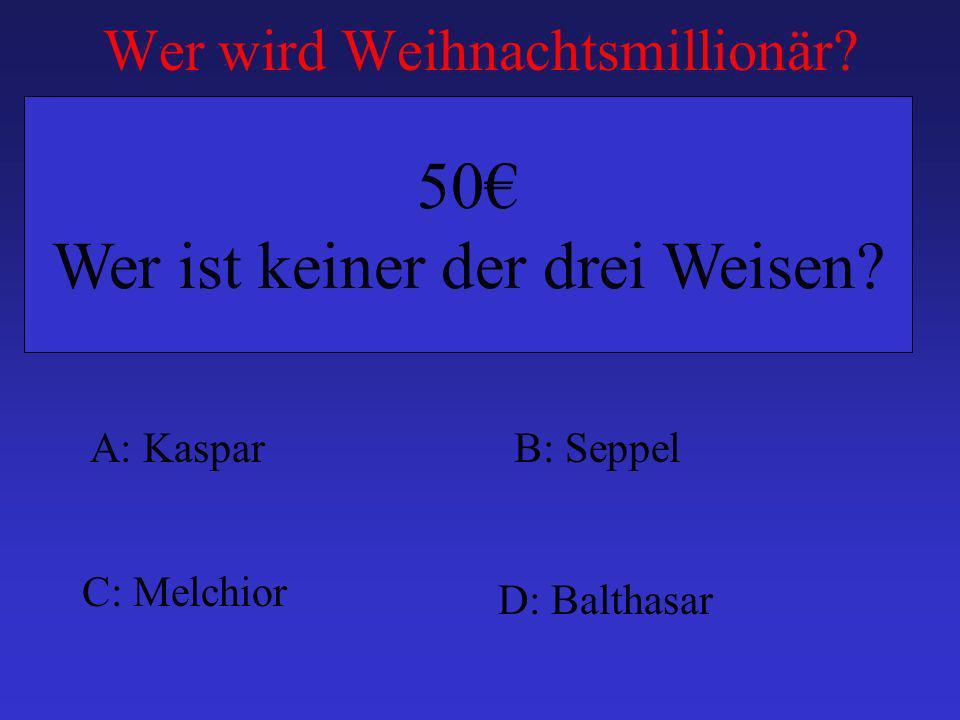Wer wird Weihnachtsmillionär? A: KasparB: Seppel C: Melchior D: Balthasar 50 Wer ist keiner der drei Weisen?