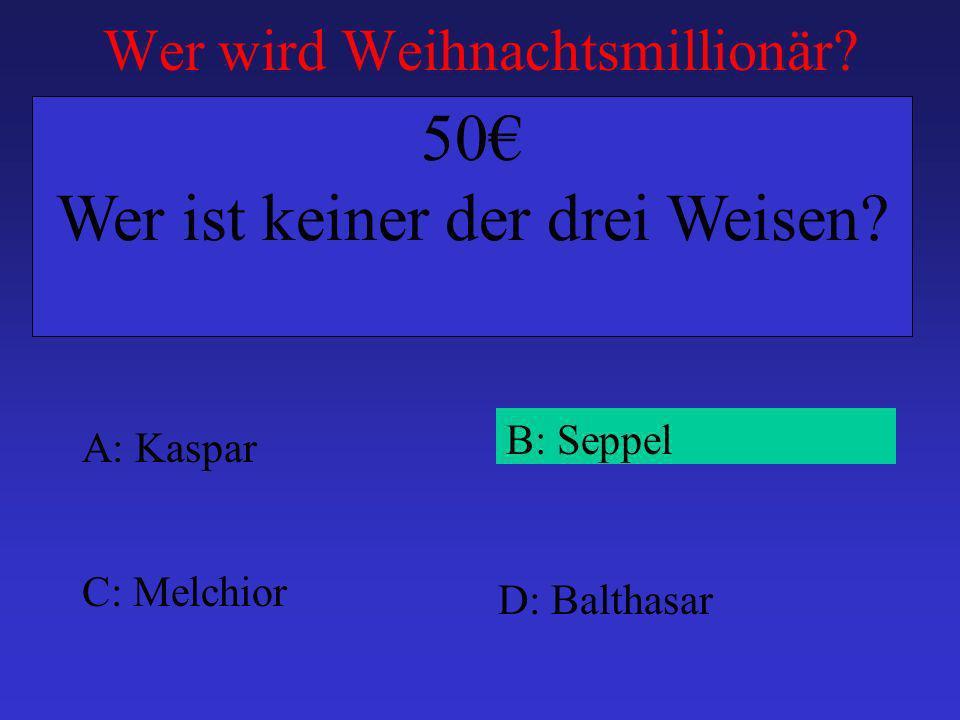 Wer wird Weihnachtsmillionär? A: Kaspar B: Seppel C: Melchior D: Balthasar 50 Wer ist keiner der drei Weisen?