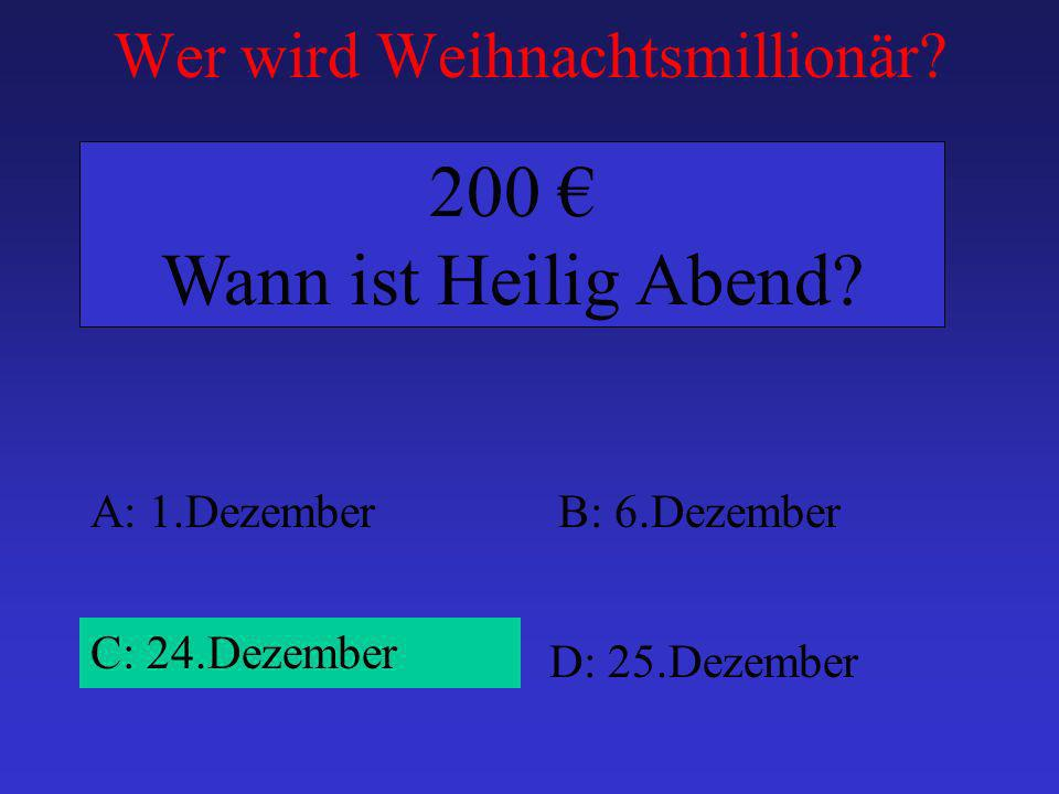 Wer wird Weihnachtsmillionär? A: 1.DezemberB: 6.Dezember C: 24.Dezember D: 25.Dezember 200 Wann ist Heilig Abend?