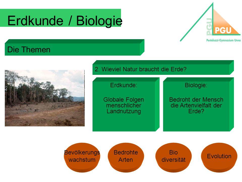 Erdkunde / Biologie Die Themen 2. Wieviel Natur braucht die Erde? Erdkunde: Globale Folgen menschlicher Landnutzung Biologie: Bedroht der Mensch die A
