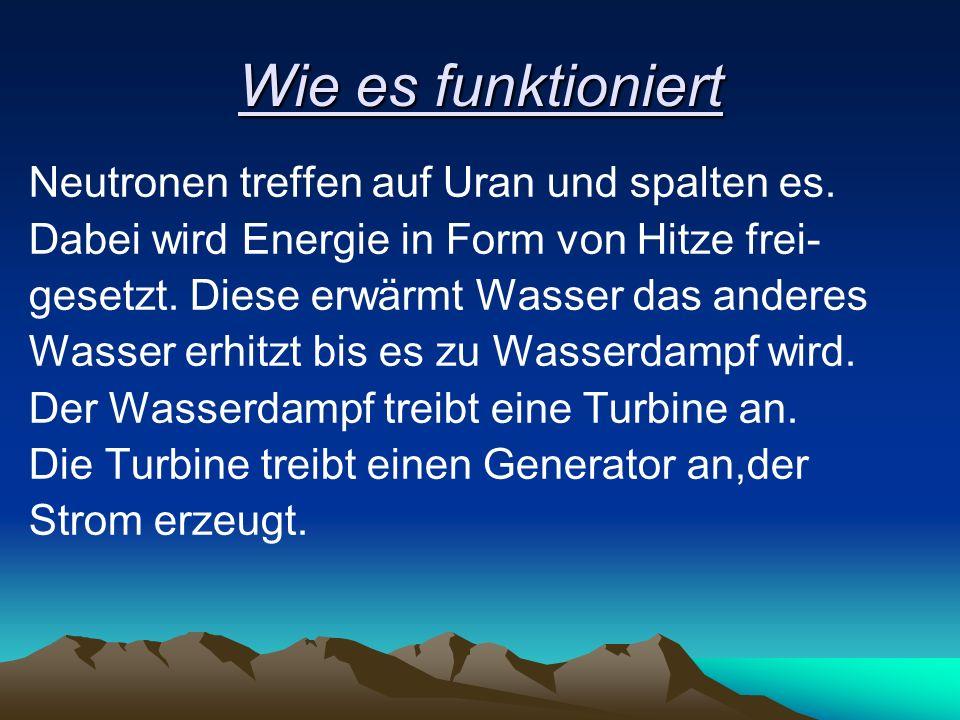 Wie es funktioniert Neutronen treffen auf Uran und spalten es. Dabei wird Energie in Form von Hitze frei- gesetzt. Diese erwärmt Wasser das anderes Wa