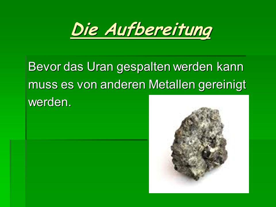 Bevor das Uran gespalten werden kann muss es von anderen Metallen gereinigt werden. Die Aufbereitung