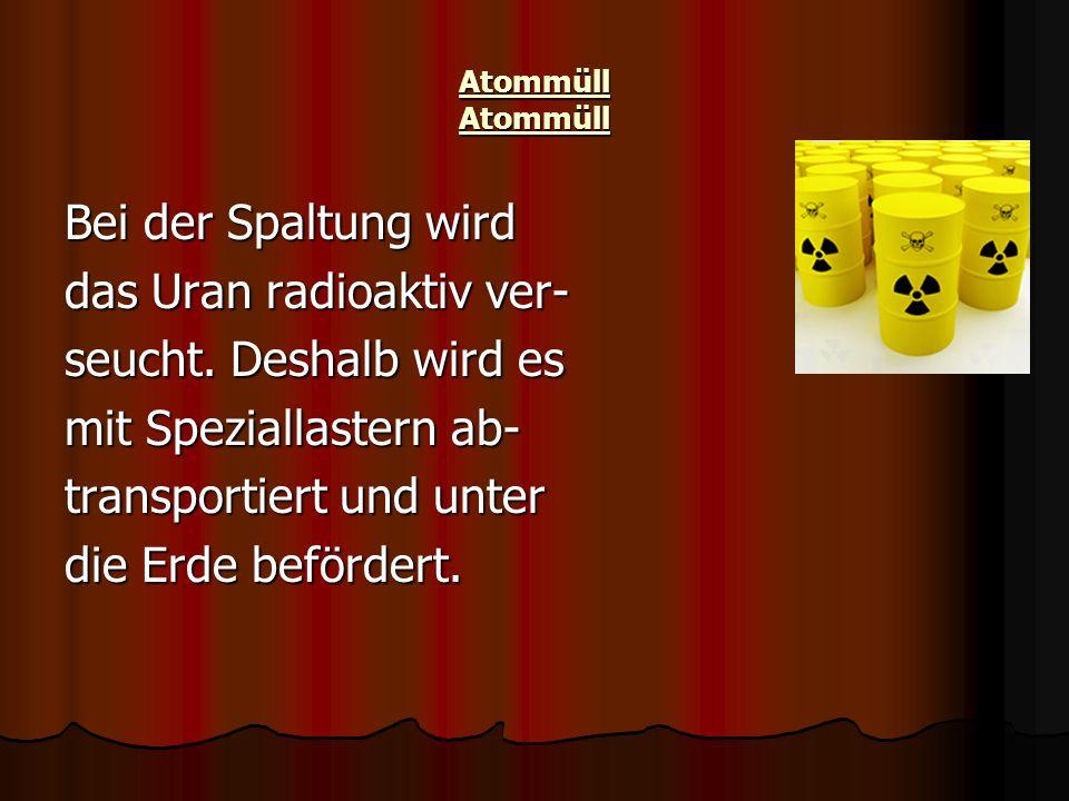 Atommüll Atommüll Bei der Spaltung wird das Uran radioaktiv ver- seucht. Deshalb wird es mit Speziallastern ab- transportiert und unter die Erde beför