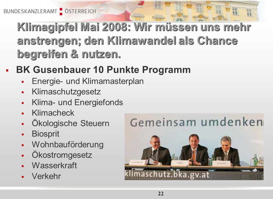 22 Klimagipfel Mai 2008: Wir müssen uns mehr anstrengen; den Klimawandel als Chance begreifen & nutzen. BK Gusenbauer 10 Punkte Programm Energie- und