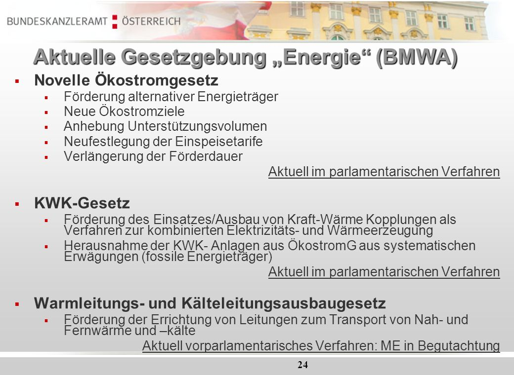 24 Aktuelle Gesetzgebung Energie (BMWA) Novelle Ökostromgesetz Förderung alternativer Energieträger Neue Ökostromziele Anhebung Unterstützungsvolumen