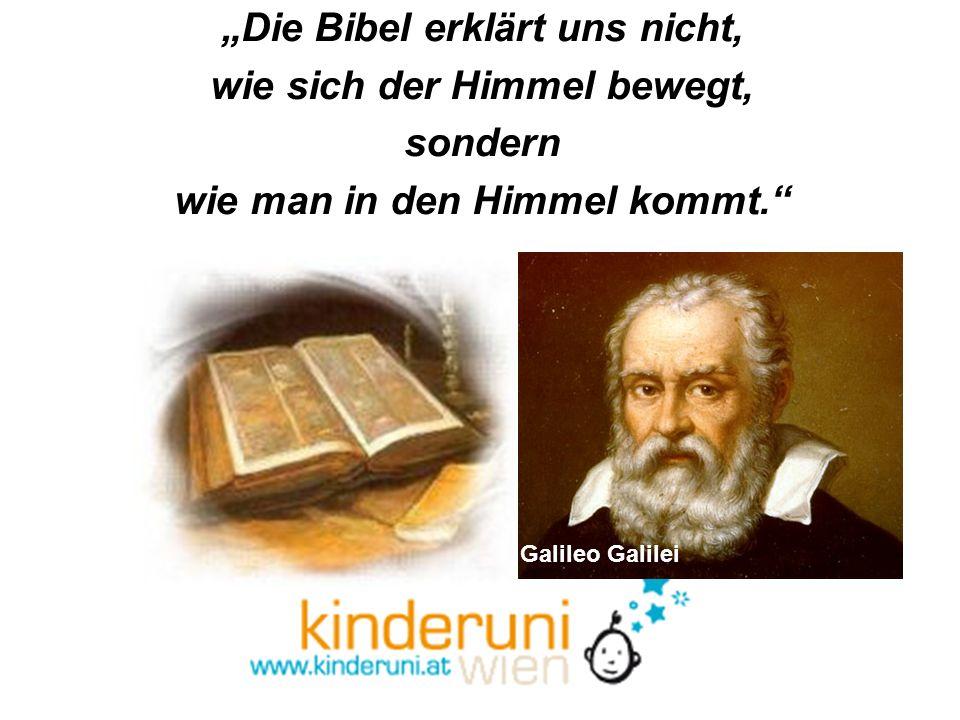 Die Bibel erklärt uns nicht, wie sich der Himmel bewegt, sondern wie man in den Himmel kommt. Galileo Galilei