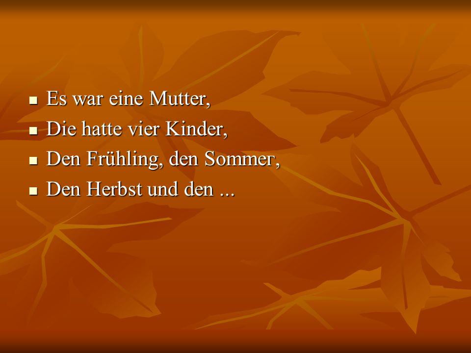 Es war eine Mutter, Es war eine Mutter, Die hatte vier Kinder, Die hatte vier Kinder, Den Frühling, den Sоmmег, Den Frühling, den Sоmmег, Den Herbst u