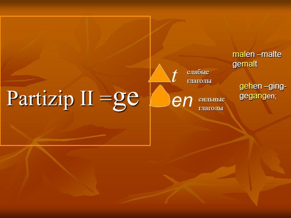 Partizip II = ge Partizip II = ge t en слабые глаголы сильные глаголы gehen –ging- gegang en; malen –malte gemalt