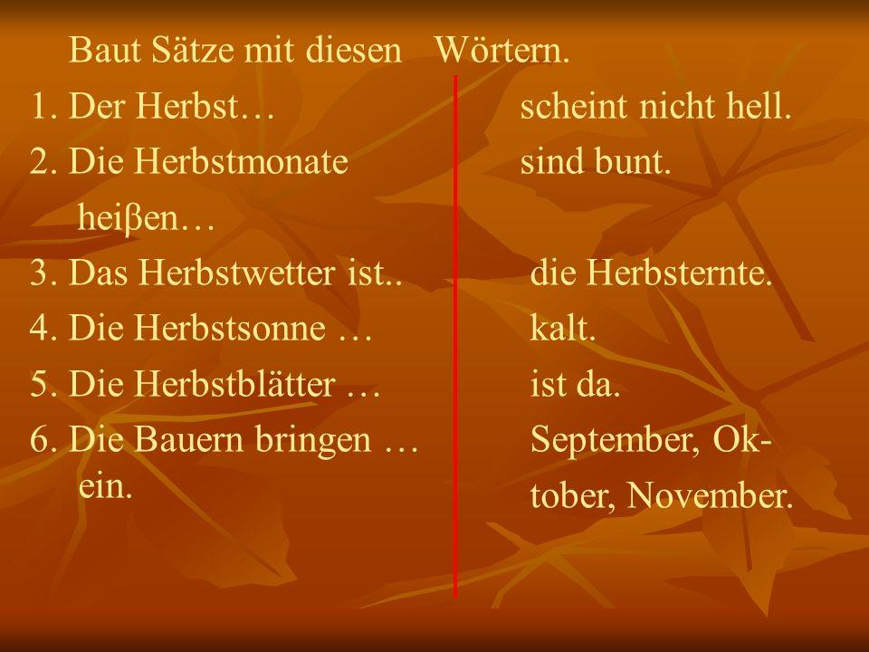 Baut Sätze mit diesen 1. Der Herbst… 2. Die Herbstmonate heiβen… 3. Das Herbstwetter ist.. 4. Die Herbstsonne … 5. Die Herbstblätter … 6. Die Bauern b