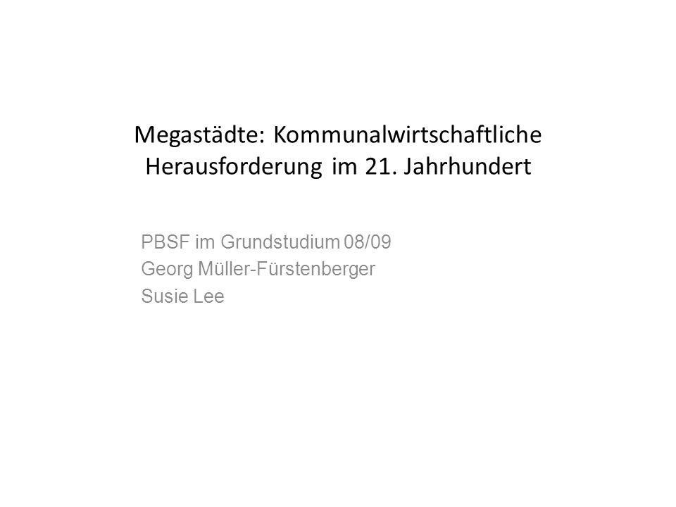 Megastädte: Kommunalwirtschaftliche Herausforderung im 21. Jahrhundert PBSF im Grundstudium 08/09 Georg Müller-Fürstenberger Susie Lee