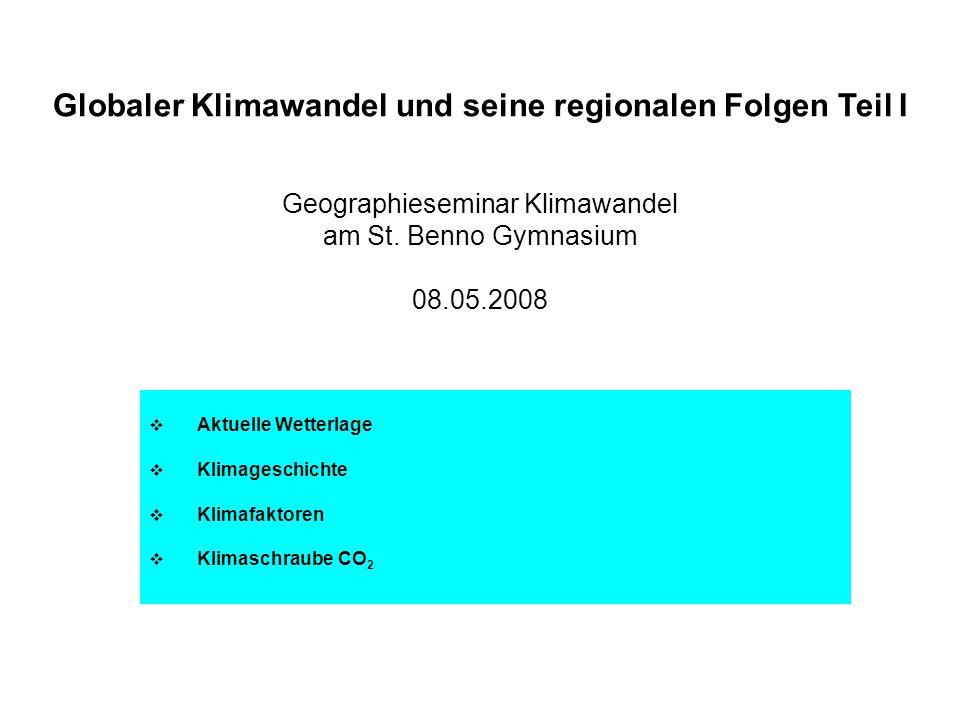 Globaler Klimawandel und seine regionalen Folgen Teil I Geographieseminar Klimawandel am St. Benno Gymnasium 08.05.2008 Aktuelle Wetterlage Klimagesch