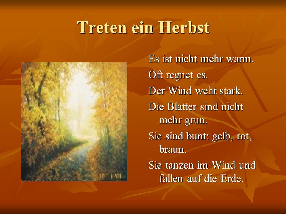 Treten ein Herbst Es ist nicht mehr warm. Oft regnet es. Der Wind weht stark. Die Blatter sind nicht mehr grun. Sie sind bunt: gelb, rot, braun. Sie t