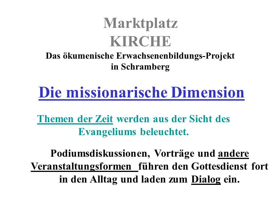 Marktplatz KIRCHE Das ökumenische Erwachsenenbildungs-Projekt in Schramberg Die missionarische Dimension Podiumsdiskussionen, Vorträge und andere Veranstaltungsformen führen den Gottesdienst fort in den Alltag und laden zum Dialog ein.