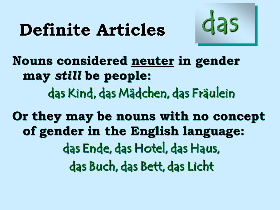 Definite Articles die Nouns considered feminine in gender may be people who are female: die Frau, die Mutter Or they may be nouns with no concept of gender in the English language: die Tür, die Sonne, die Erde, die Demokratie, die Straße die Gesundheit, die Wirklichkeit Nouns considered feminine in gender may be people who are female: die Frau, die Mutter Or they may be nouns with no concept of gender in the English language: die Tür, die Sonne, die Erde, die Demokratie, die Straße die Gesundheit, die Wirklichkeit