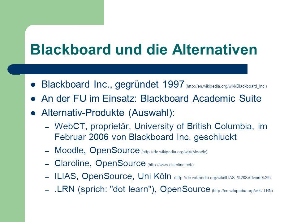 Blackboard und die Alternativen Blackboard Inc., gegründet 1997 (http://en.wikipedia.org/wiki/Blackboard_Inc.) An der FU im Einsatz: Blackboard Academic Suite Alternativ-Produkte (Auswahl): – WebCT, proprietär, University of British Columbia, im Februar 2006 von Blackboard Inc.