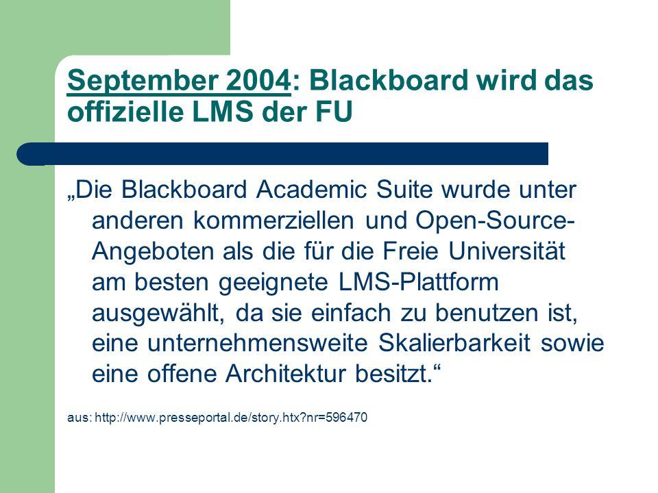 September 2004: Blackboard wird das offizielle LMS der FU Die Blackboard Academic Suite wurde unter anderen kommerziellen und Open-Source- Angeboten als die für die Freie Universität am besten geeignete LMS-Plattform ausgewählt, da sie einfach zu benutzen ist, eine unternehmensweite Skalierbarkeit sowie eine offene Architektur besitzt.
