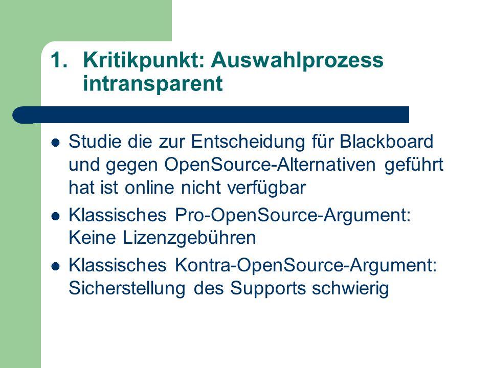 1.Kritikpunkt: Auswahlprozess intransparent Studie die zur Entscheidung für Blackboard und gegen OpenSource-Alternativen geführt hat ist online nicht verfügbar Klassisches Pro-OpenSource-Argument: Keine Lizenzgebühren Klassisches Kontra-OpenSource-Argument: Sicherstellung des Supports schwierig
