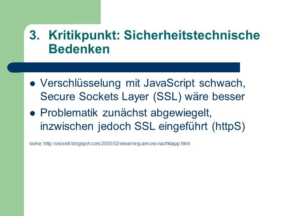 3.Kritikpunkt: Sicherheitstechnische Bedenken Verschlüsselung mit JavaScript schwach, Secure Sockets Layer (SSL) wäre besser Problematik zunächst abgewiegelt, inzwischen jedoch SSL eingeführt (httpS) siehe: http://osiwelt.blogspot.com/2005/02/elearning-am-osi-nachklapp.html