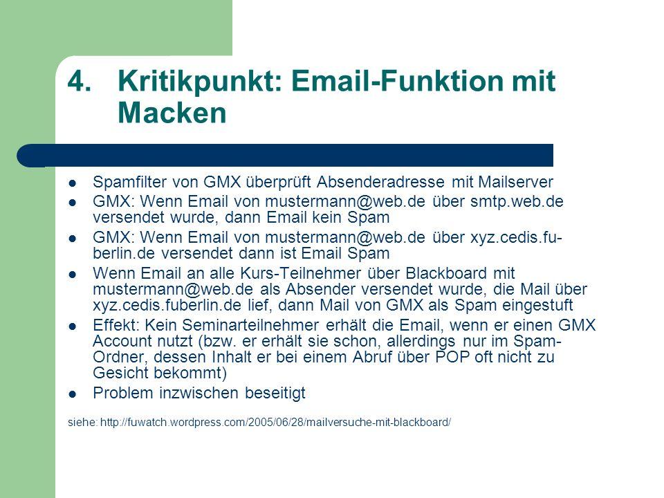 4.Kritikpunkt: Email-Funktion mit Macken Spamfilter von GMX überprüft Absenderadresse mit Mailserver GMX: Wenn Email von mustermann@web.de über smtp.web.de versendet wurde, dann Email kein Spam GMX: Wenn Email von mustermann@web.de über xyz.cedis.fu- berlin.de versendet dann ist Email Spam Wenn Email an alle Kurs-Teilnehmer über Blackboard mit mustermann@web.de als Absender versendet wurde, die Mail über xyz.cedis.fuberlin.de lief, dann Mail von GMX als Spam eingestuft Effekt: Kein Seminarteilnehmer erhält die Email, wenn er einen GMX Account nutzt (bzw.