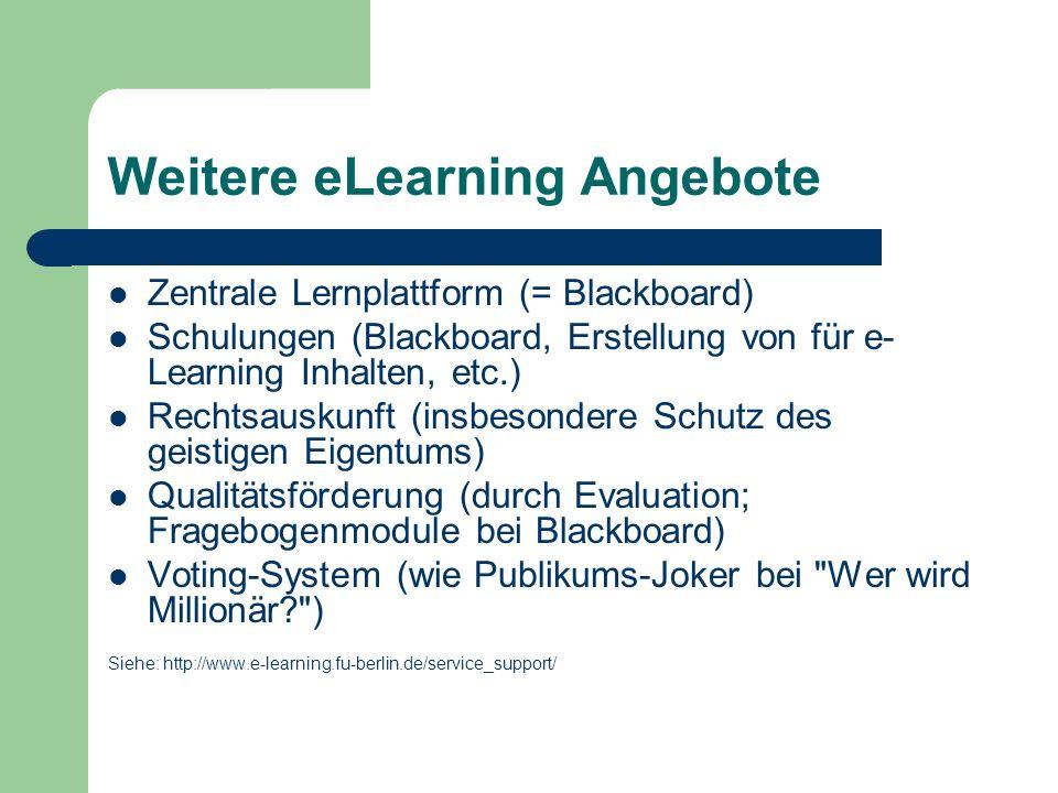 Weitere eLearning Angebote Zentrale Lernplattform (= Blackboard) Schulungen (Blackboard, Erstellung von für e- Learning Inhalten, etc.) Rechtsauskunft (insbesondere Schutz des geistigen Eigentums) Qualitätsförderung (durch Evaluation; Fragebogenmodule bei Blackboard) Voting-System (wie Publikums-Joker bei Wer wird Millionär? ) Siehe: http://www.e-learning.fu-berlin.de/service_support/