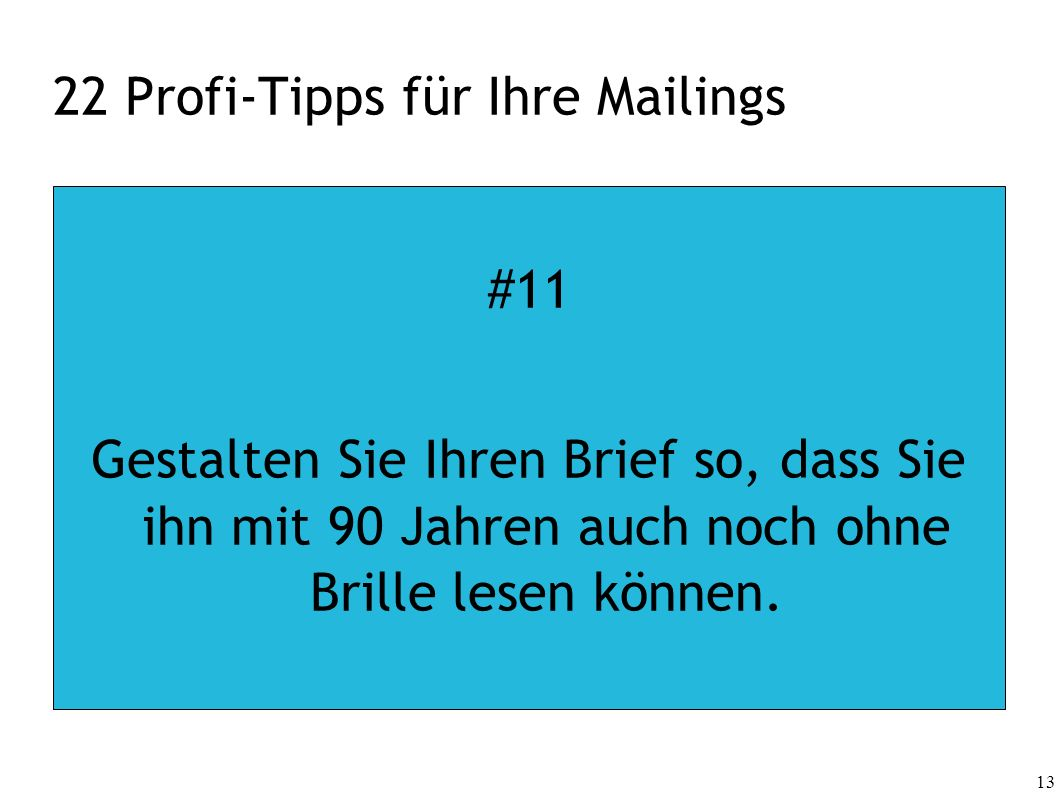 13 22 Profi-Tipps für Ihre Mailings #11 Gestalten Sie Ihren Brief so, dass Sie ihn mit 90 Jahren auch noch ohne Brille lesen können.