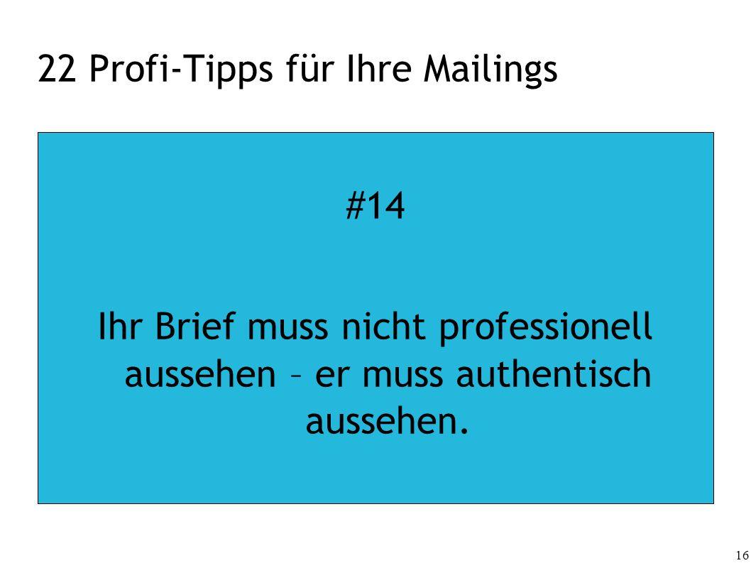 16 22 Profi-Tipps für Ihre Mailings #14 Ihr Brief muss nicht professionell aussehen – er muss authentisch aussehen.