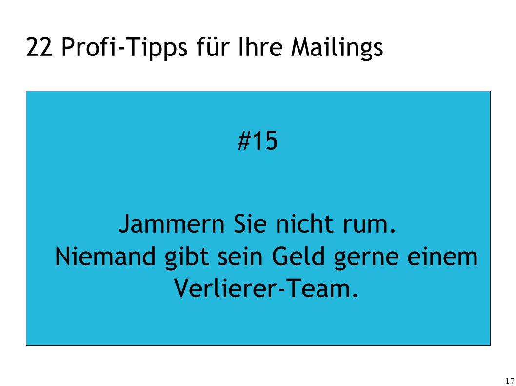 17 22 Profi-Tipps für Ihre Mailings #15 Jammern Sie nicht rum. Niemand gibt sein Geld gerne einem Verlierer-Team.