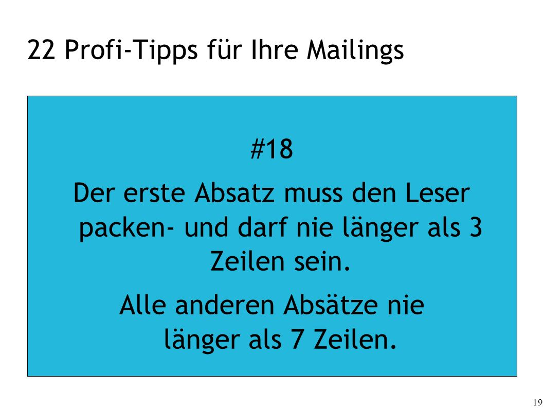 19 22 Profi-Tipps für Ihre Mailings #18 Der erste Absatz muss den Leser packen- und darf nie länger als 3 Zeilen sein. Alle anderen Absätze nie länger