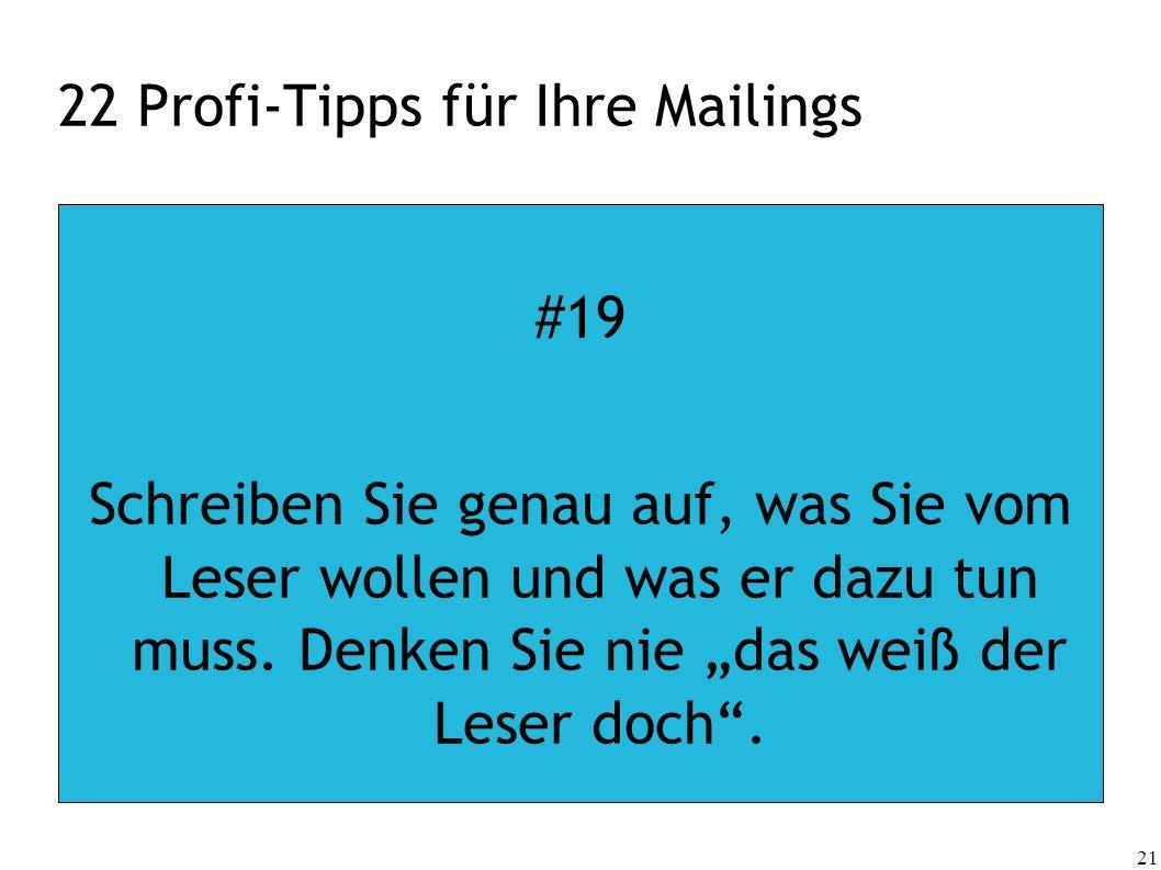 21 22 Profi-Tipps für Ihre Mailings #19 Schreiben Sie genau auf, was Sie vom Leser wollen und was er dazu tun muss. Denken Sie nie das weiß der Leser