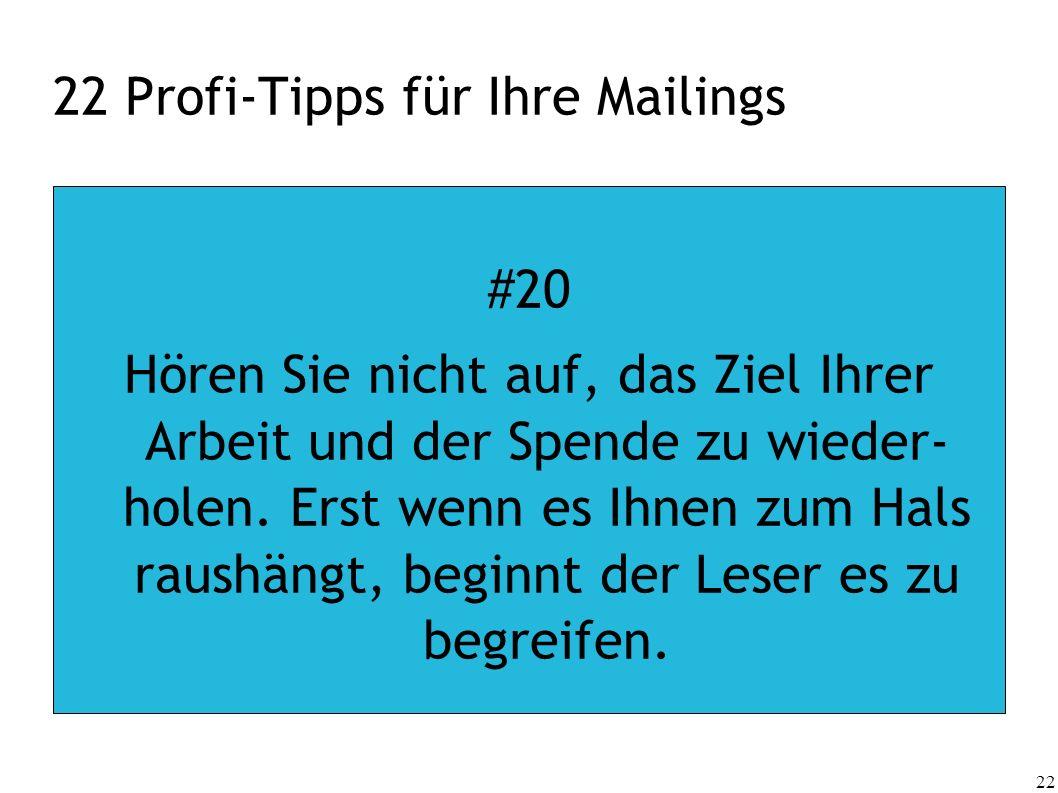 22 22 Profi-Tipps für Ihre Mailings #20 Hören Sie nicht auf, das Ziel Ihrer Arbeit und der Spende zu wieder- holen. Erst wenn es Ihnen zum Hals raushä