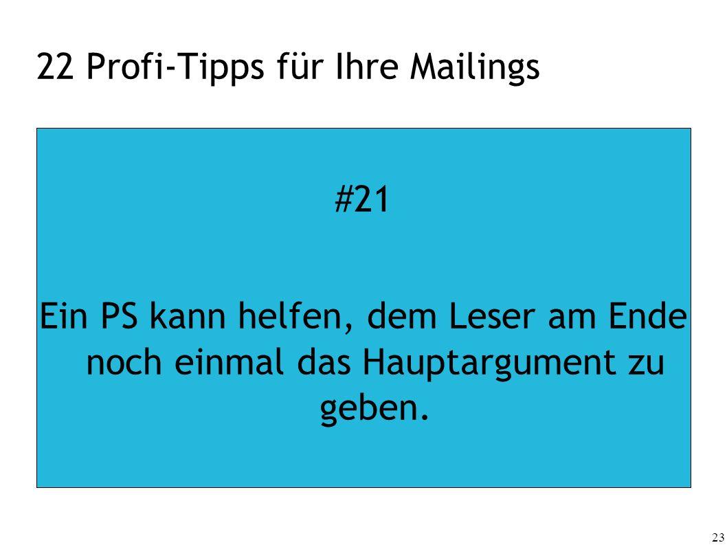 23 22 Profi-Tipps für Ihre Mailings #21 Ein PS kann helfen, dem Leser am Ende noch einmal das Hauptargument zu geben.