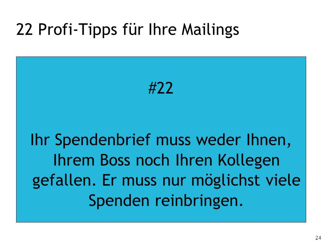 24 22 Profi-Tipps für Ihre Mailings #22 Ihr Spendenbrief muss weder Ihnen, Ihrem Boss noch Ihren Kollegen gefallen. Er muss nur möglichst viele Spende