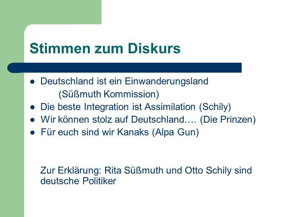 Stimmen zum Diskurs Deutschland ist ein Einwanderungsland (Süßmuth Kommission) Die beste Integration ist Assimilation (Schily) Wir können stolz auf Deutschland….