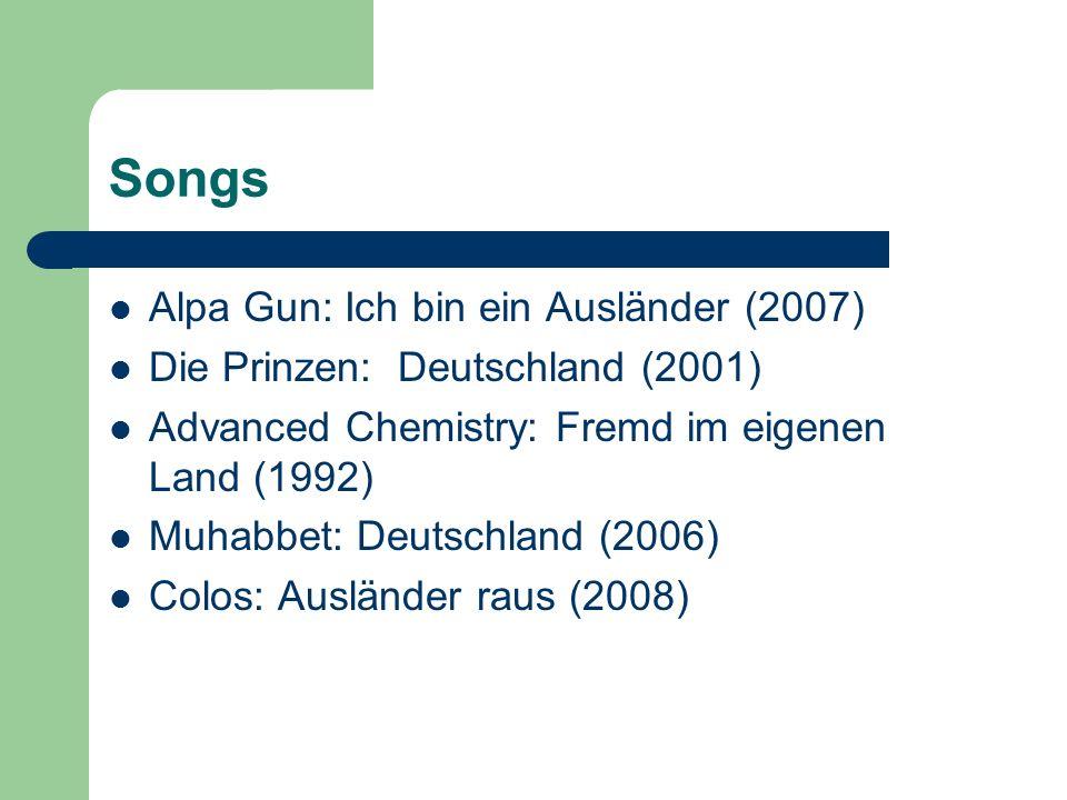 Songs Alpa Gun: Ich bin ein Ausländer (2007) Die Prinzen: Deutschland (2001) Advanced Chemistry: Fremd im eigenen Land (1992) Muhabbet: Deutschland (2006) Colos: Ausländer raus (2008)