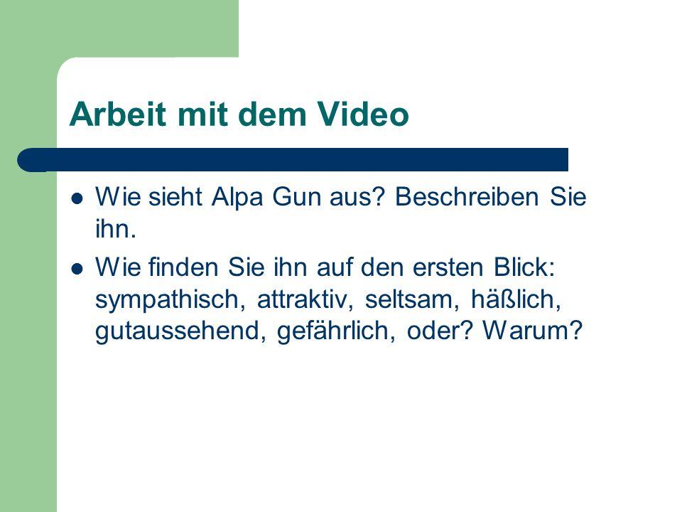 Arbeit mit dem Video Wie sieht Alpa Gun aus? Beschreiben Sie ihn. Wie finden Sie ihn auf den ersten Blick: sympathisch, attraktiv, seltsam, häßlich, g