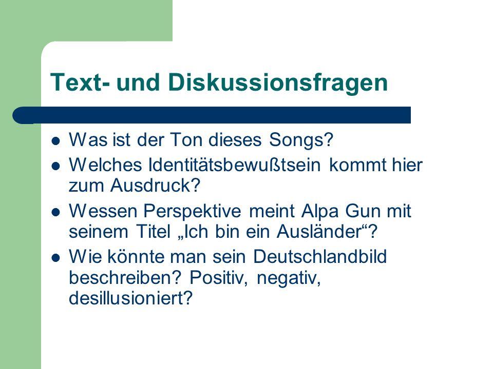 Text- und Diskussionsfragen Was ist der Ton dieses Songs? Welches Identitätsbewußtsein kommt hier zum Ausdruck? Wessen Perspektive meint Alpa Gun mit