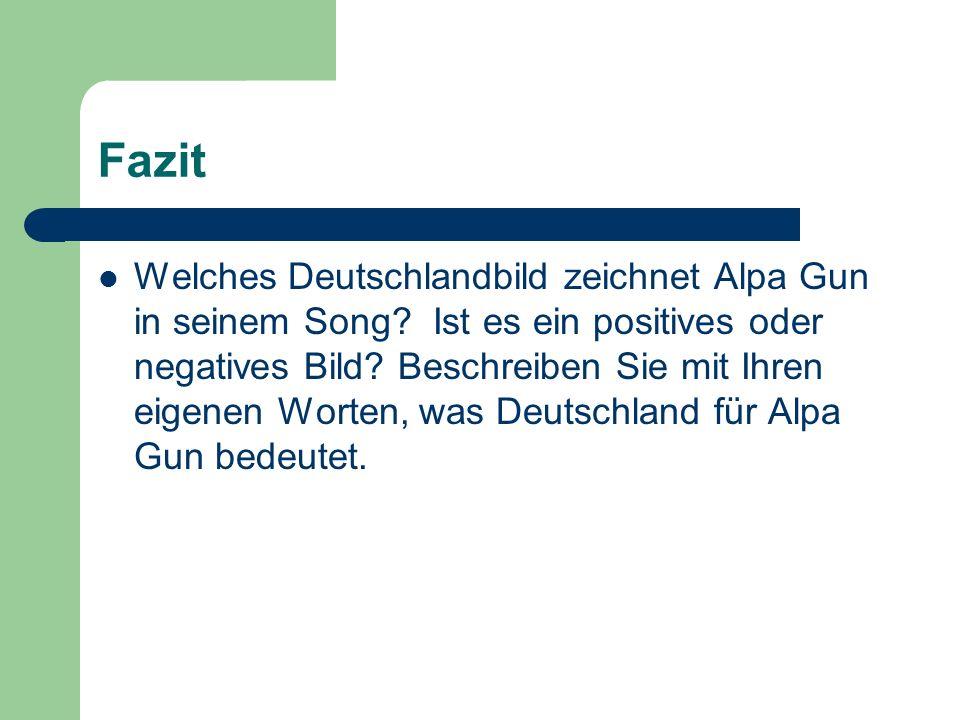 Fazit Welches Deutschlandbild zeichnet Alpa Gun in seinem Song? Ist es ein positives oder negatives Bild? Beschreiben Sie mit Ihren eigenen Worten, wa