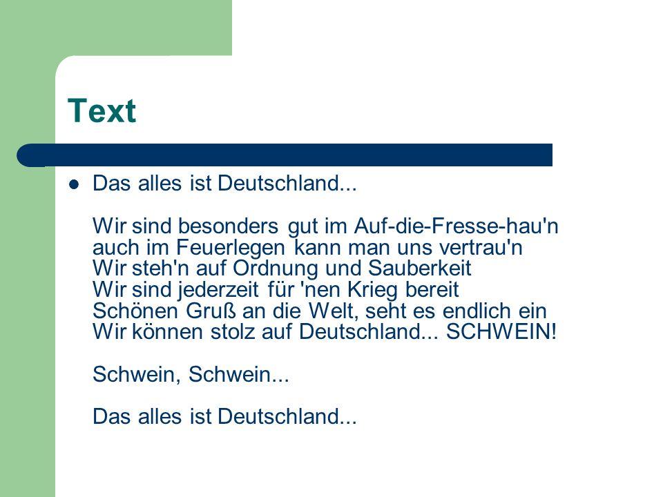 Text Das alles ist Deutschland... Wir sind besonders gut im Auf-die-Fresse-hau'n auch im Feuerlegen kann man uns vertrau'n Wir steh'n auf Ordnung und