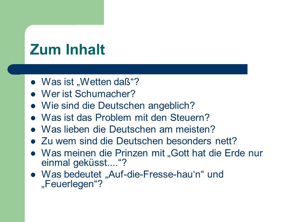 Zum Inhalt Was ist Wetten daß? Wer ist Schumacher? Wie sind die Deutschen angeblich? Was ist das Problem mit den Steuern? Was lieben die Deutschen am