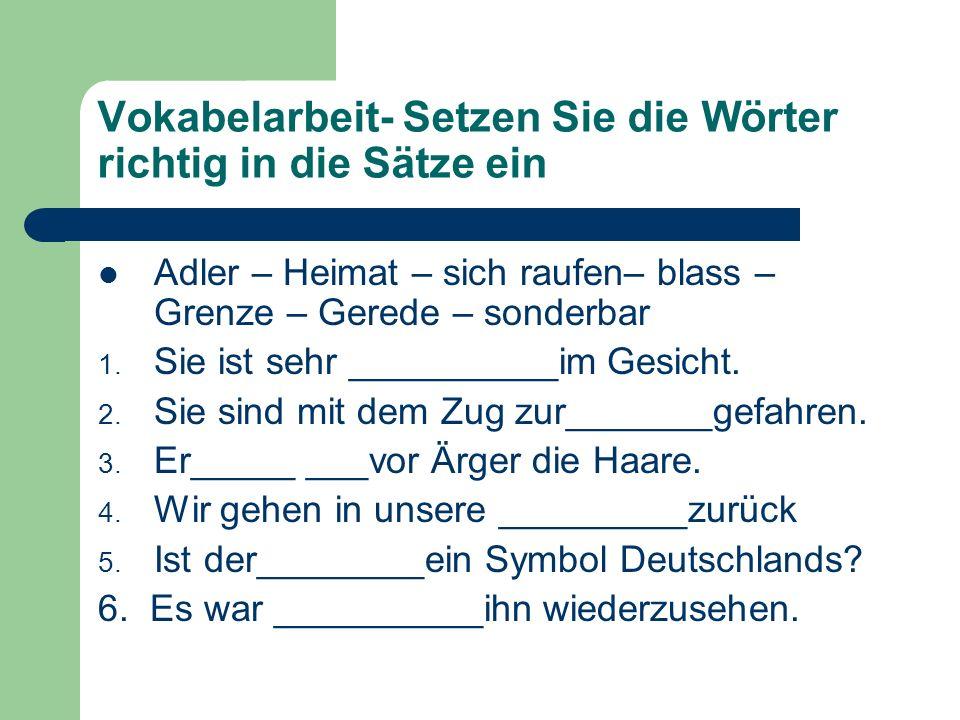 Vokabelarbeit- Setzen Sie die Wörter richtig in die Sätze ein Adler – Heimat – sich raufen– blass – Grenze – Gerede – sonderbar 1.