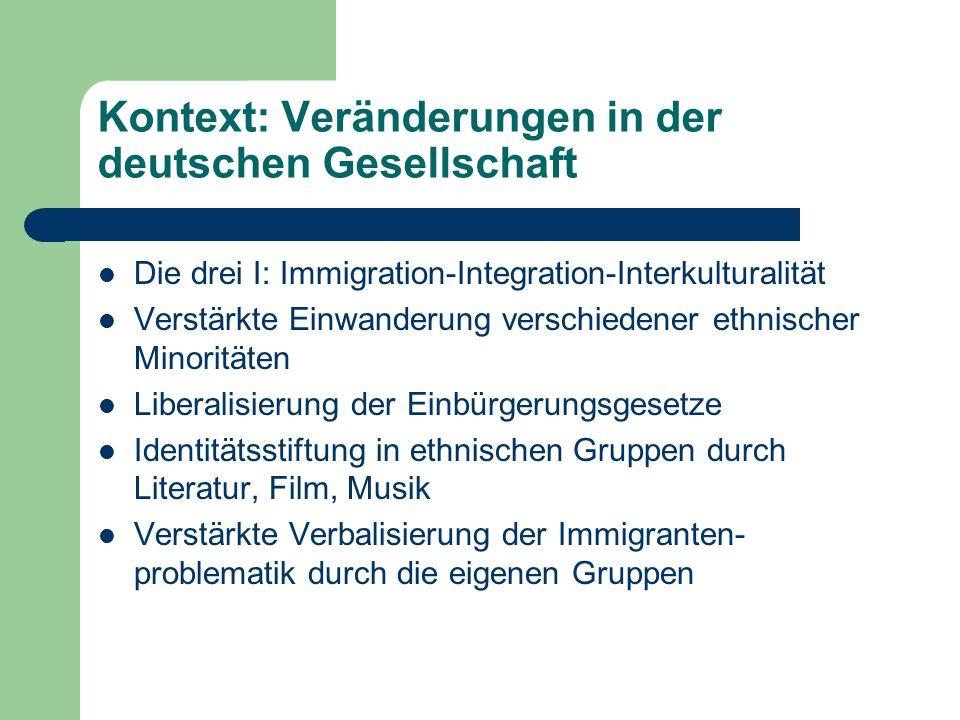 Kontext: Veränderungen in der deutschen Gesellschaft Die drei I: Immigration-Integration-Interkulturalität Verstärkte Einwanderung verschiedener ethnischer Minoritäten Liberalisierung der Einbürgerungsgesetze Identitätsstiftung in ethnischen Gruppen durch Literatur, Film, Musik Verstärkte Verbalisierung der Immigranten- problematik durch die eigenen Gruppen
