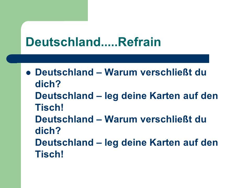 Deutschland.....Refrain Deutschland – Warum verschließt du dich? Deutschland – leg deine Karten auf den Tisch! Deutschland – Warum verschließt du dich