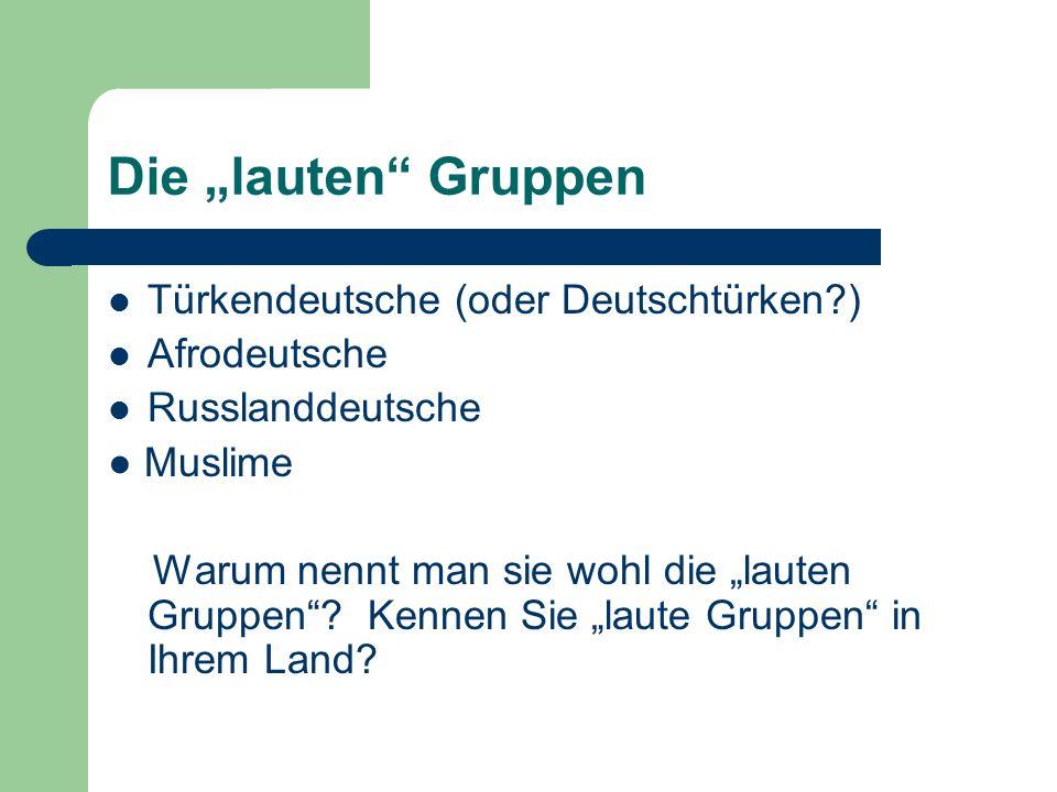 Die lauten Gruppen Türkendeutsche (oder Deutschtürken?) Afrodeutsche Russlanddeutsche Muslime Warum nennt man sie wohl die lauten Gruppen? Kennen Sie
