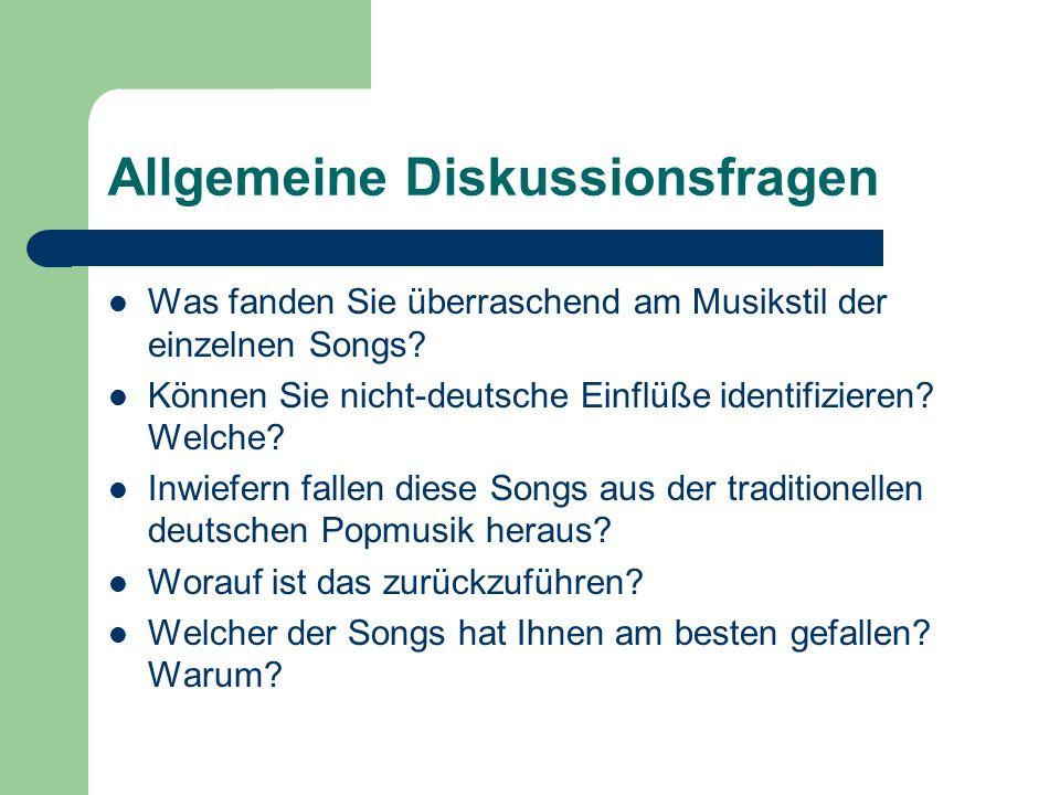 Allgemeine Diskussionsfragen Was fanden Sie überraschend am Musikstil der einzelnen Songs? Können Sie nicht-deutsche Einflüße identifizieren? Welche?
