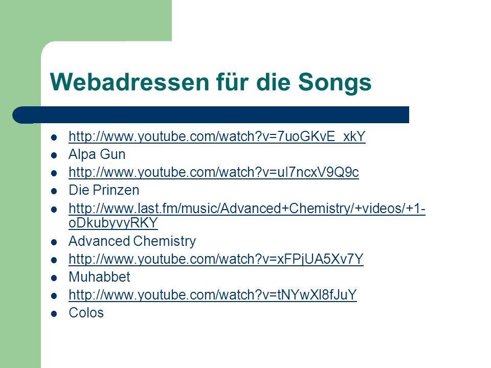 Webadressen für die Songs http://www.youtube.com/watch?v=7uoGKvE_xkY Alpa Gun http://www.youtube.com/watch?v=uI7ncxV9Q9c Die Prinzen http://www.last.fm/music/Advanced+Chemistry/+videos/+1- oDkubyvyRKY http://www.last.fm/music/Advanced+Chemistry/+videos/+1- oDkubyvyRKY Advanced Chemistry http://www.youtube.com/watch?v=xFPjUA5Xv7Y Muhabbet http://www.youtube.com/watch?v=tNYwXl8fJuY Colos