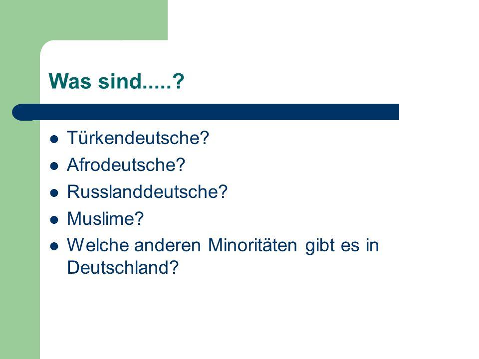 Was sind.....? Türkendeutsche? Afrodeutsche? Russlanddeutsche? Muslime? Welche anderen Minoritäten gibt es in Deutschland?