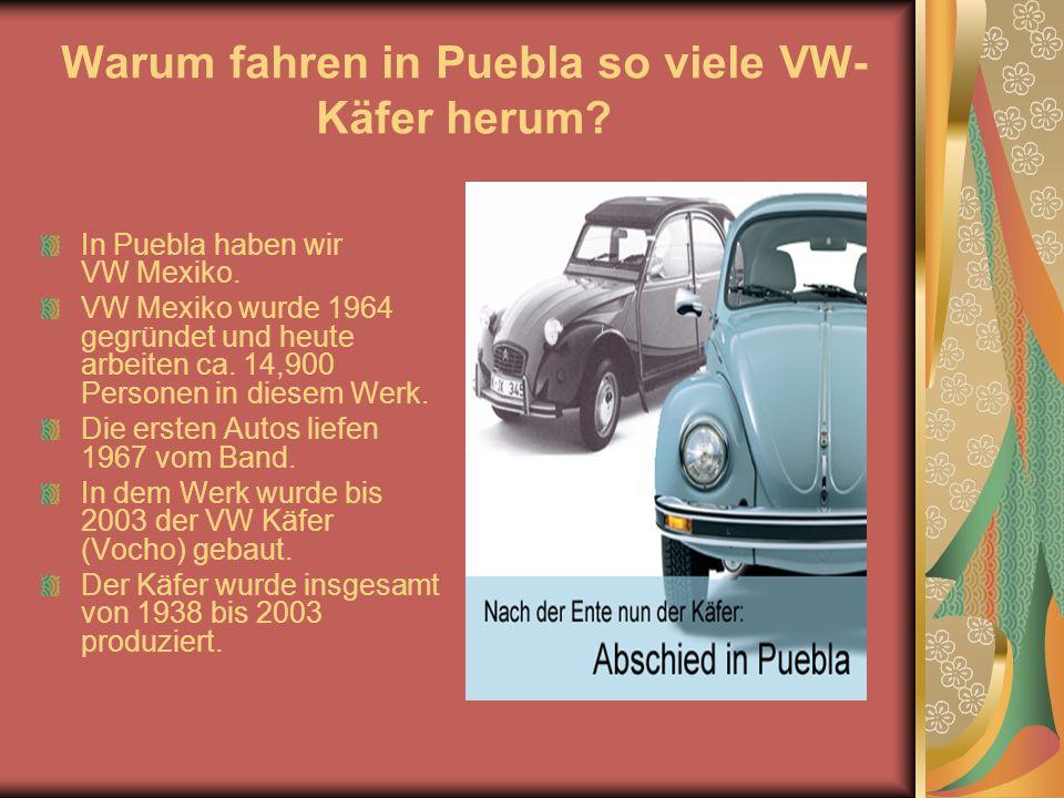 Warum fahren in Puebla so viele VW- Käfer herum. In Puebla haben wir VW Mexiko.
