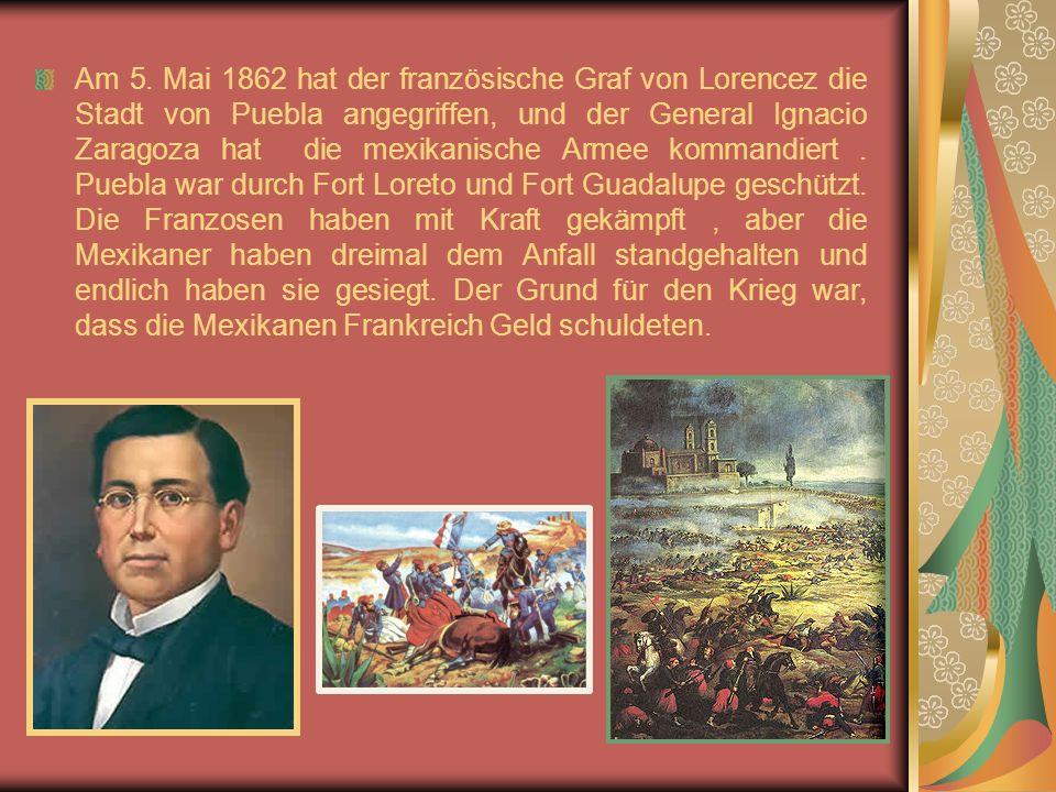 Am 5. Mai 1862 hat der französische Graf von Lorencez die Stadt von Puebla angegriffen, und der General Ignacio Zaragoza hat die mexikanische Armee ko