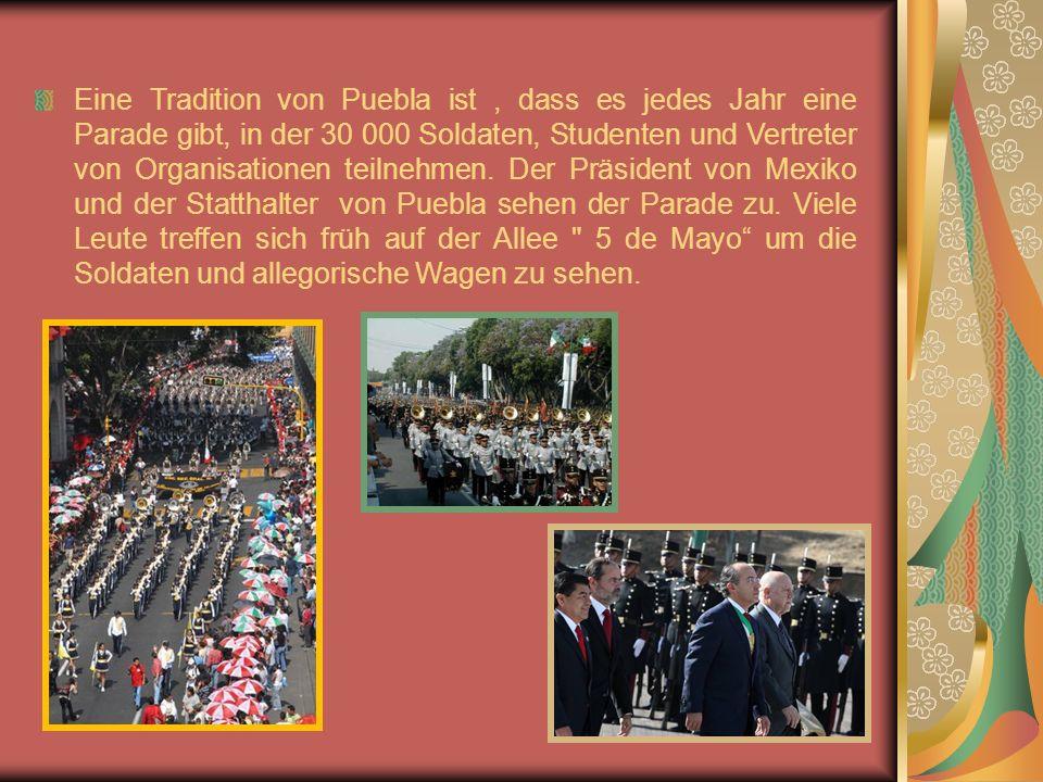 Eine Tradition von Puebla ist, dass es jedes Jahr eine Parade gibt, in der 30 000 Soldaten, Studenten und Vertreter von Organisationen teilnehmen.