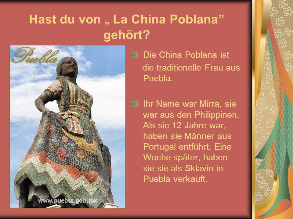 Hast du von La China Poblana gehört. Die China Poblana ist die traditionelle Frau aus Puebla.